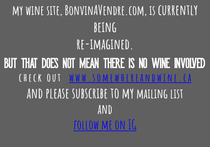 my wine site, BonvinAVendre.com, is currently being re-imagined. but that does not mean there is no wine involved check out www.somewhereandwine.ca and please subscribe to my mailing list and follow me on IG
